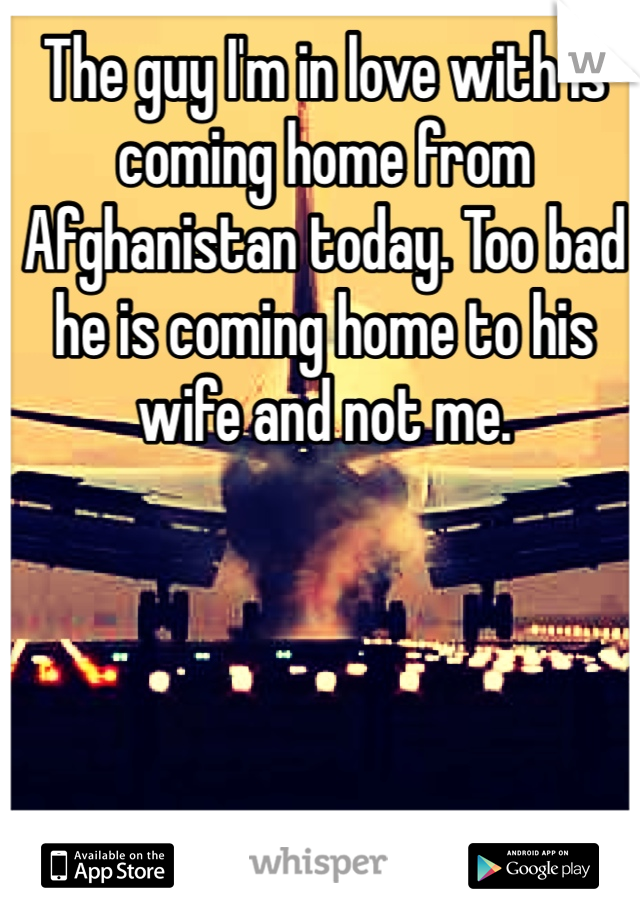 The guy I'm in love with is coming home from Afghanistan today. Too bad he is coming home to his wife and not me.