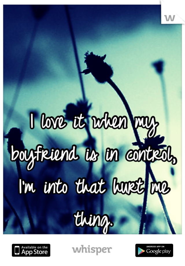 I love it when my boyfriend is in control, I'm into that hurt me thing.