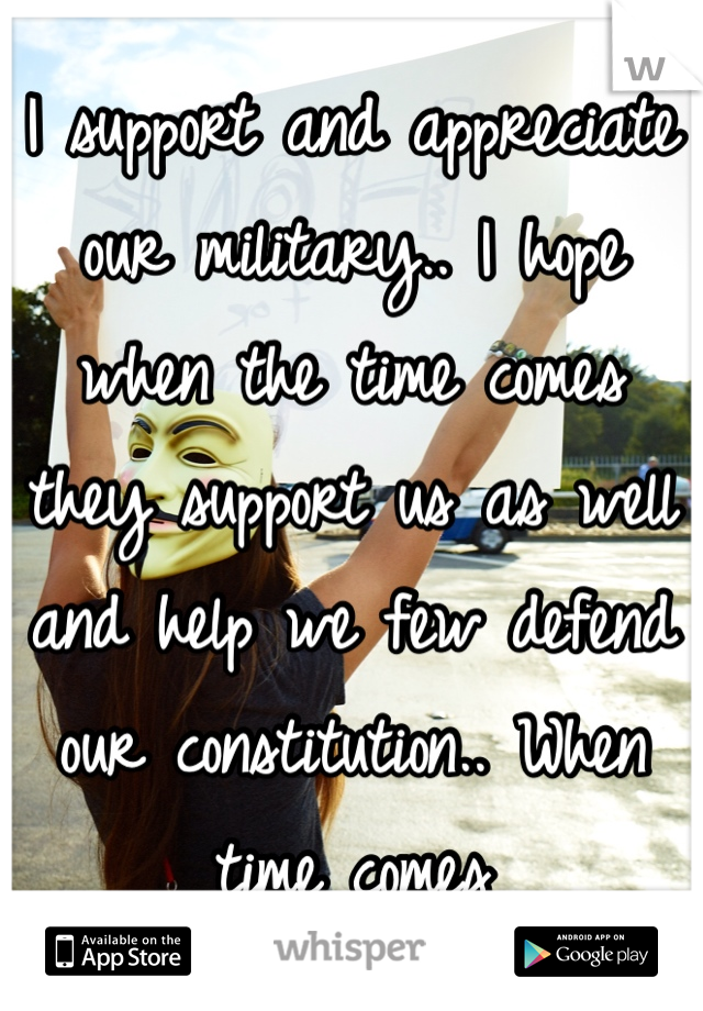 I support and appreciate our military.. I hope when the time comes they support us as well and help we few defend our constitution.. When time comes