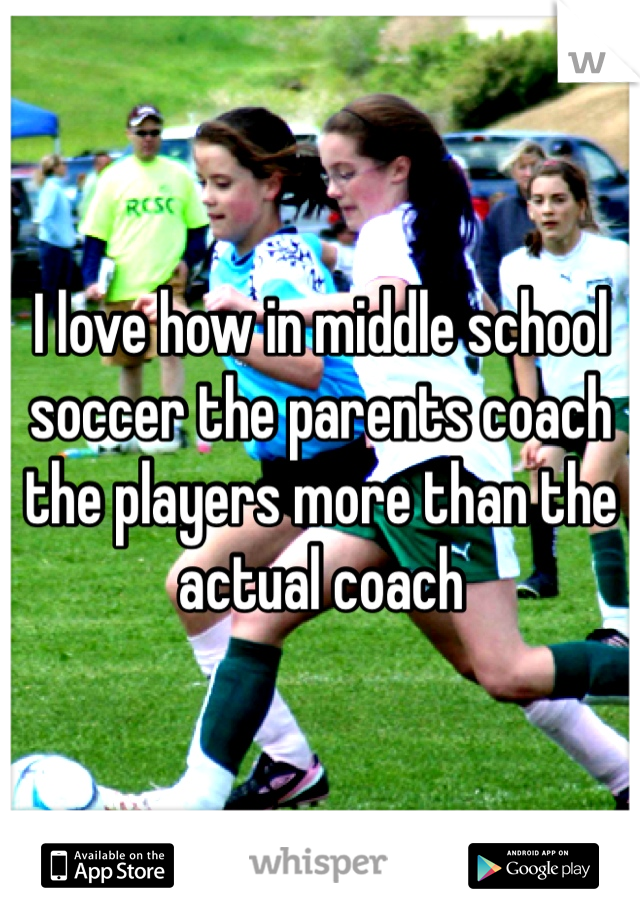 I love how in middle school soccer the parents coach the players more than the actual coach