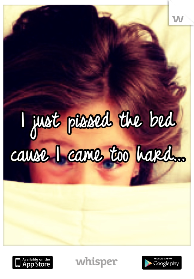 I just pissed the bed cause I came too hard...