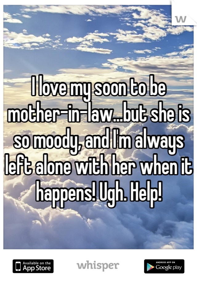 I love my soon to be mother-in-law...but she is so moody, and I'm always left alone with her when it happens! Ugh. Help!