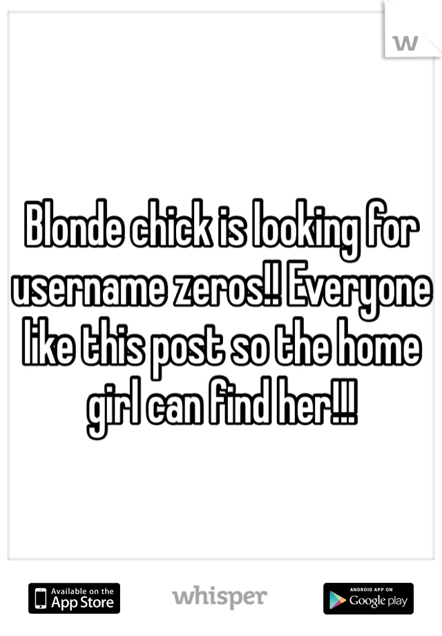 Blonde chick is looking for username zeros!! Everyone like this post so the home girl can find her!!!