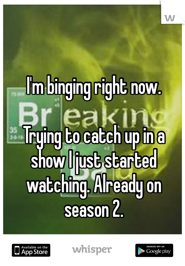I'm binging right now.   Trying to catch up in a show I just started watching. Already on season 2.