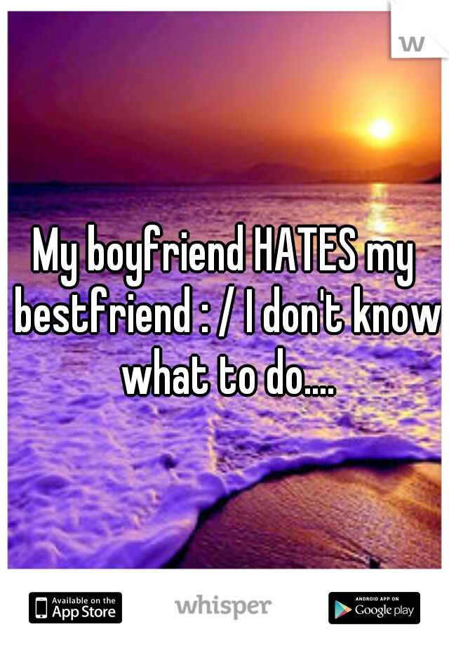 My boyfriend HATES my bestfriend : / I don't know what to do....