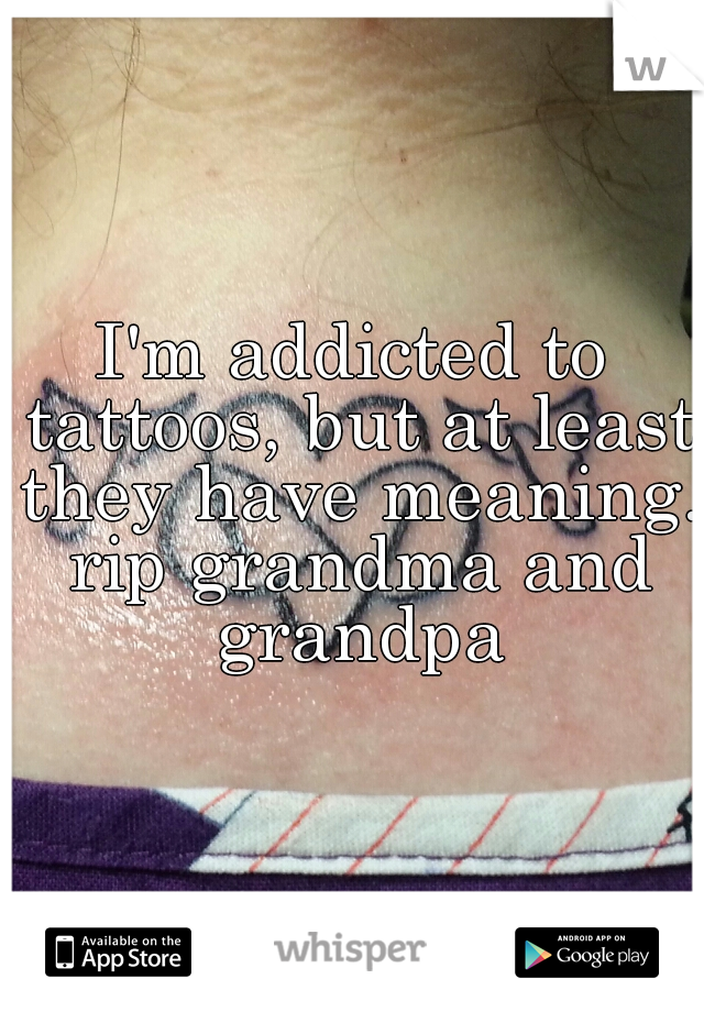 I'm addicted to tattoos, but at least they have meaning. rip grandma and grandpa