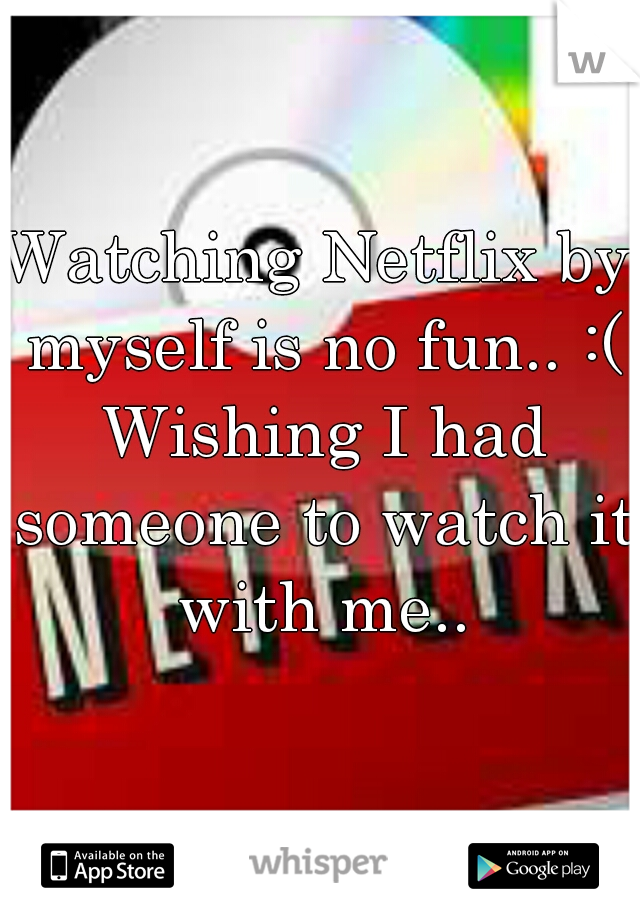 Watching Netflix by myself is no fun.. :( Wishing I had someone to watch it with me..