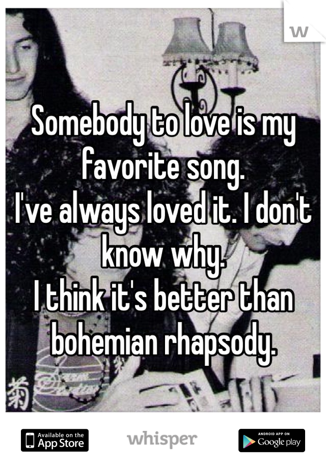 Somebody to love is my favorite song. I've always loved it. I don't know why. I think it's better than bohemian rhapsody.