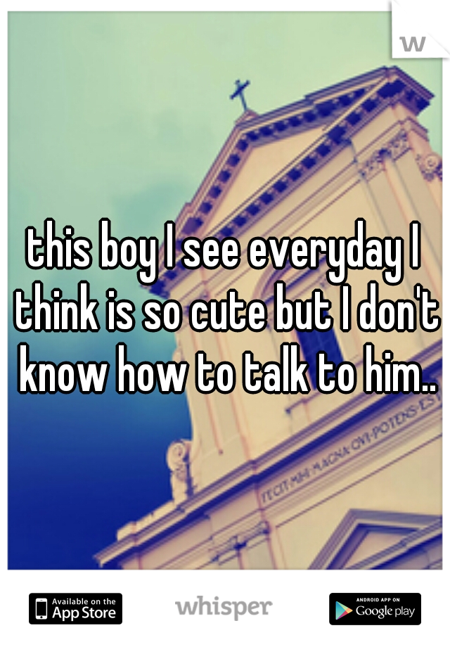 this boy I see everyday I think is so cute but I don't know how to talk to him..