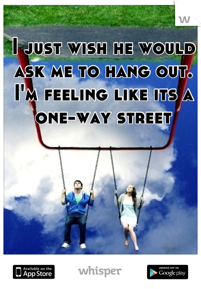 I just wish he would ask me to hang out. I'm feeling like its a one-way street