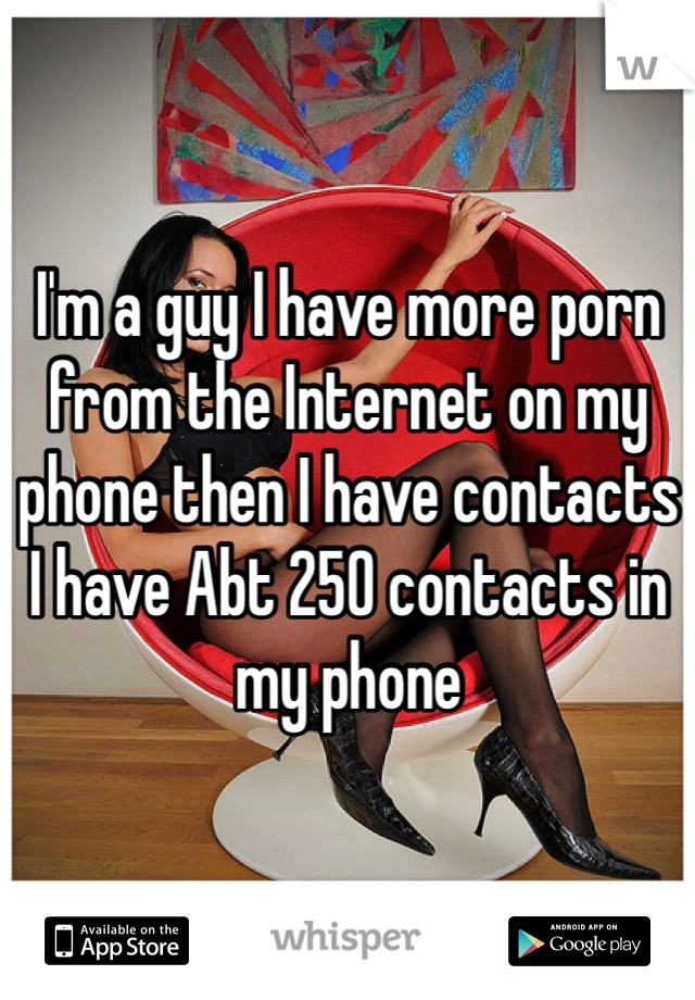 I'm a guy I have more porn from the Internet on my phone then I have contacts I have Abt 250 contacts in my phone