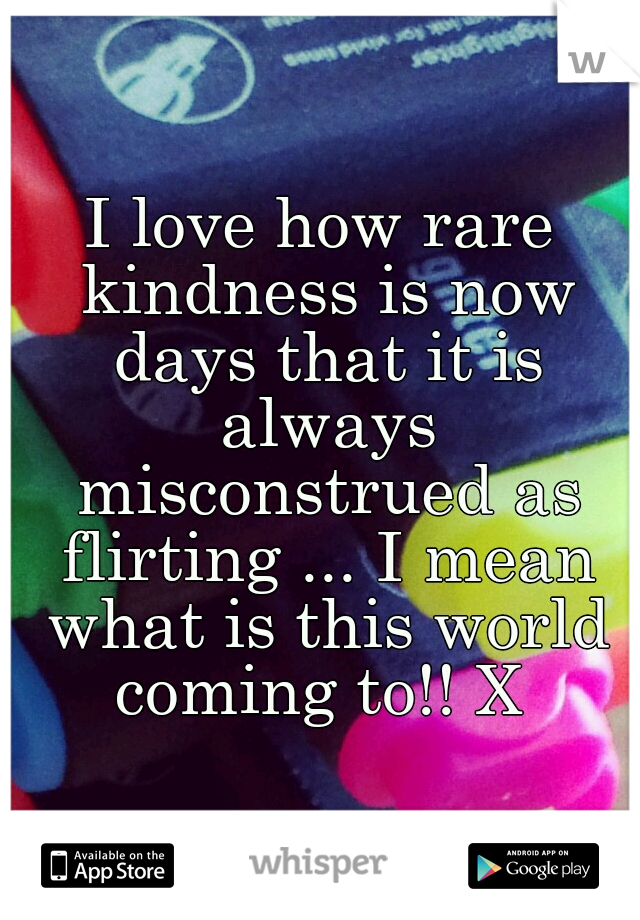 I love how rare kindness is now days that it is always misconstrued as flirting ... I mean what is this world coming to!! X