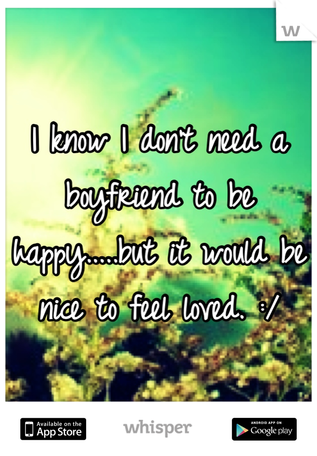 I know I don't need a boyfriend to be happy.....but it would be nice to feel loved. :/