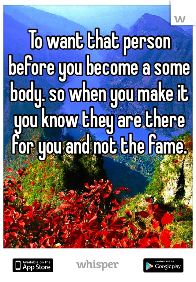 To want that person before you become a some body. so when you make it you know they are there for you and not the fame.