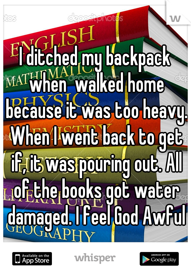 I ditched my backpack when  walked home because it was too heavy. When I went back to get if, it was pouring out. All of the books got water damaged. I feel God Awful