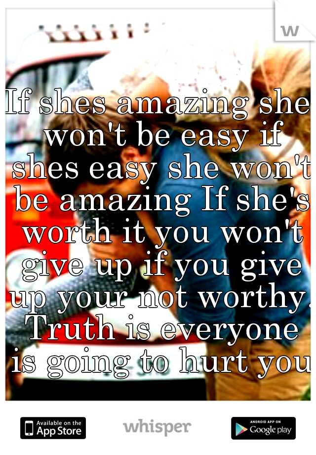 If shes amazing she won't be easy if shes easy she won't be amazing If she's worth it you won't give up if you give up your not worthy. Truth is everyone is going to hurt you.