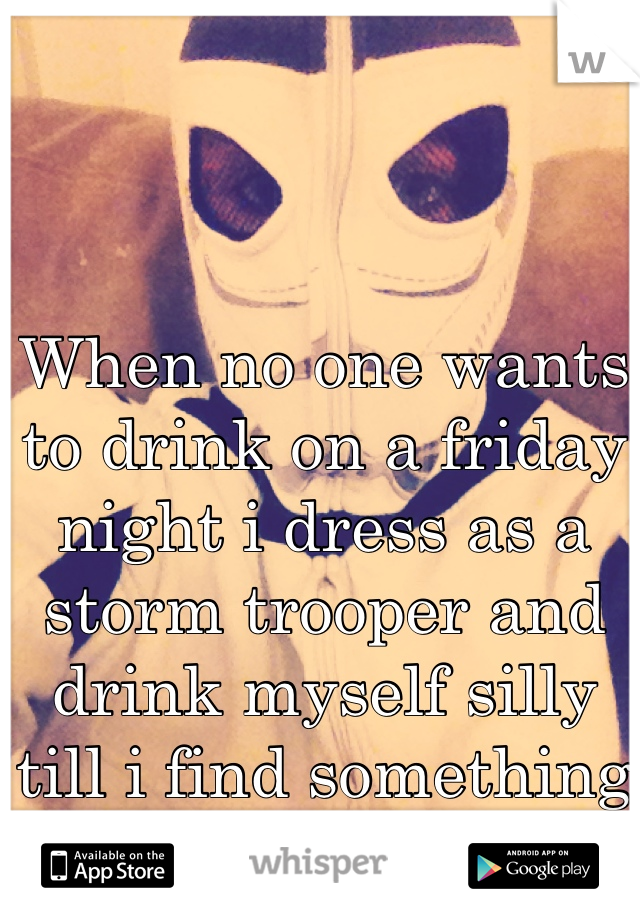 When no one wants to drink on a friday night i dress as a storm trooper and drink myself silly till i find something to do