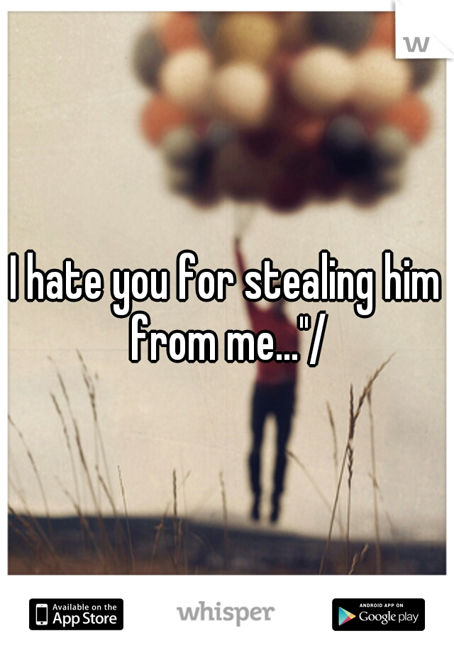 """I hate you for stealing him from me...""""/"""