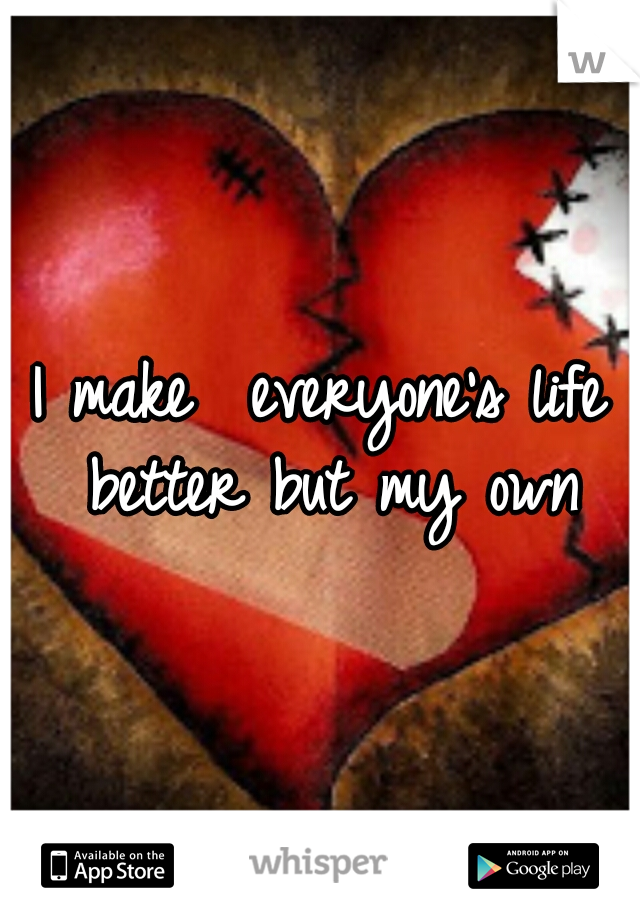 I make  everyone's life better but my own