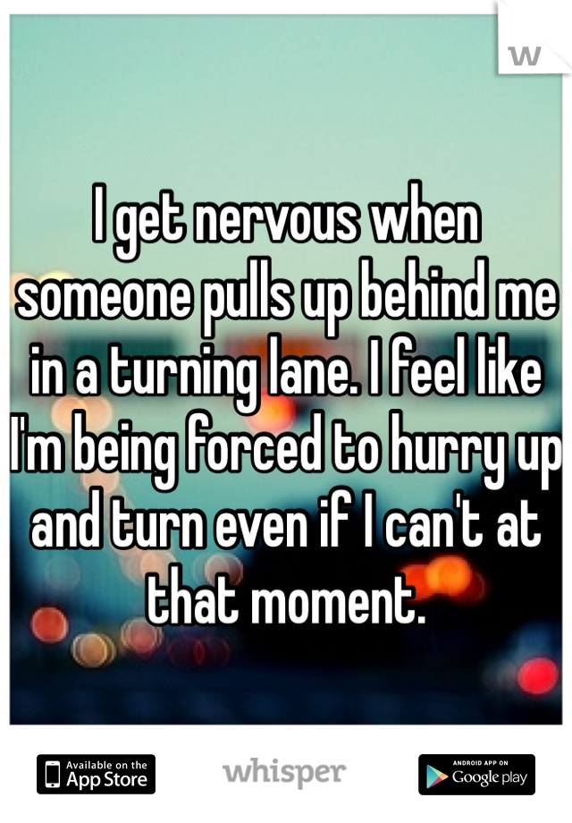 I get nervous when someone pulls up behind me in a turning lane. I feel like I'm being forced to hurry up and turn even if I can't at that moment.