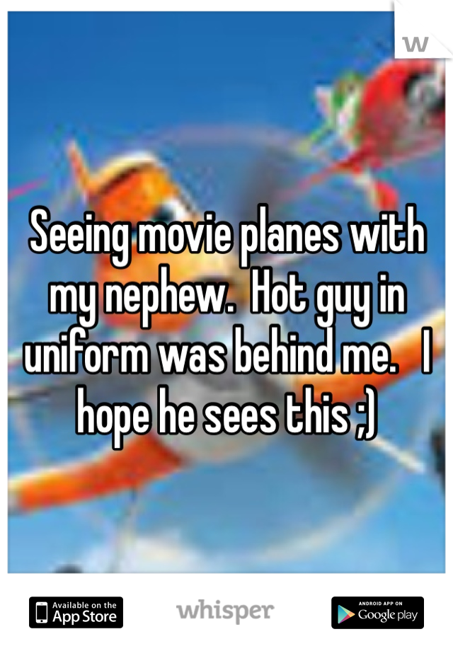Seeing movie planes with my nephew.  Hot guy in uniform was behind me.   I hope he sees this ;)