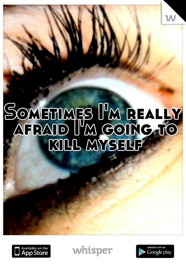 Sometimes I'm really afraid I'm going to kill myself
