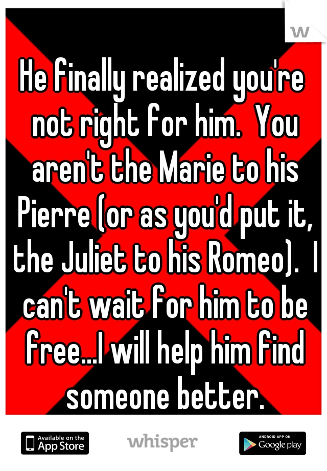 He finally realized you're not right for him.  You aren't the Marie to his Pierre (or as you'd put it, the Juliet to his Romeo).  I can't wait for him to be free...I will help him find someone better.