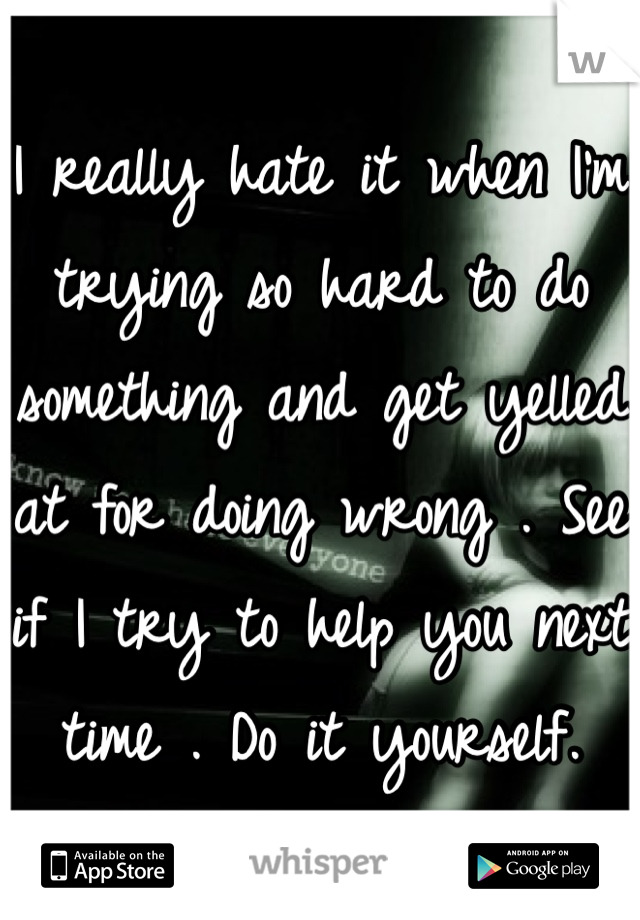 I really hate it when I'm trying so hard to do something and get yelled at for doing wrong . See if I try to help you next time . Do it yourself.