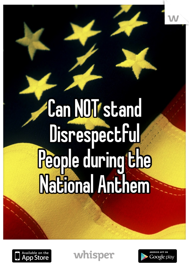 Can NOT stand  Disrespectful  People during the  National Anthem