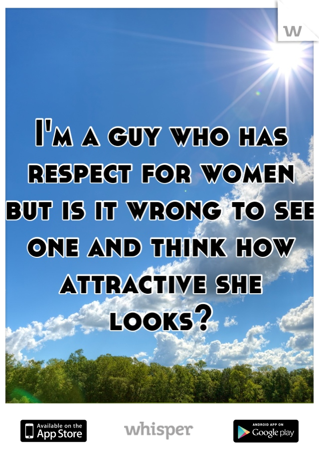 I'm a guy who has respect for women but is it wrong to see one and think how attractive she looks?