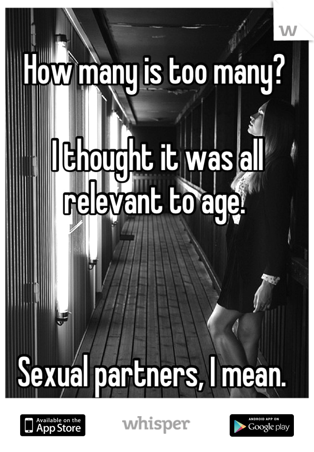 How many is too many?   I thought it was all relevant to age.    Sexual partners, I mean.