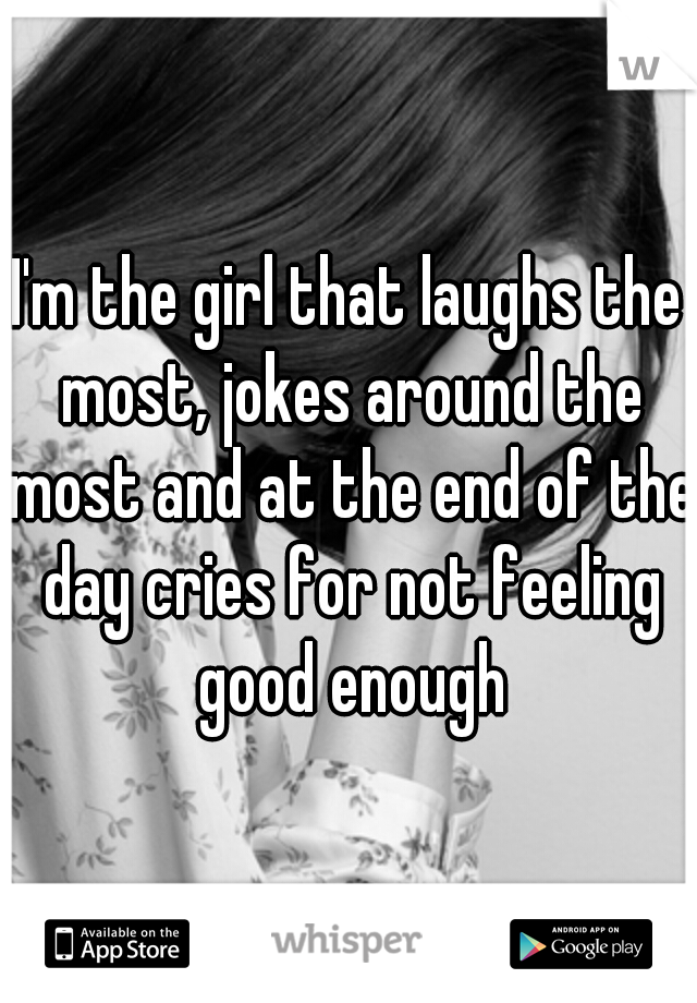 I'm the girl that laughs the most, jokes around the most and at the end of the day cries for not feeling good enough