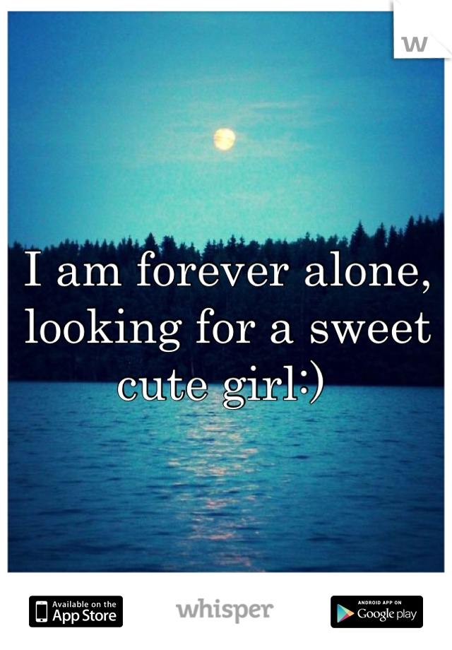 I am forever alone, looking for a sweet cute girl:)