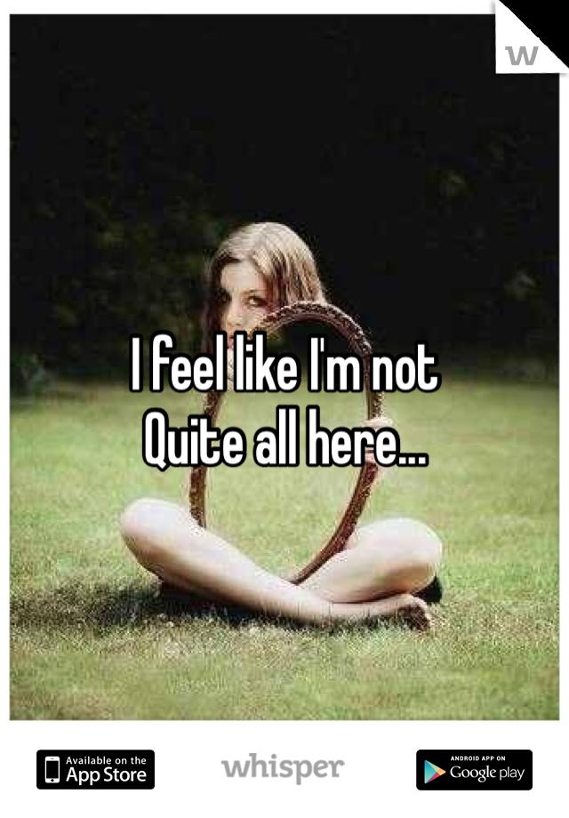 I feel like I'm not  Quite all here...