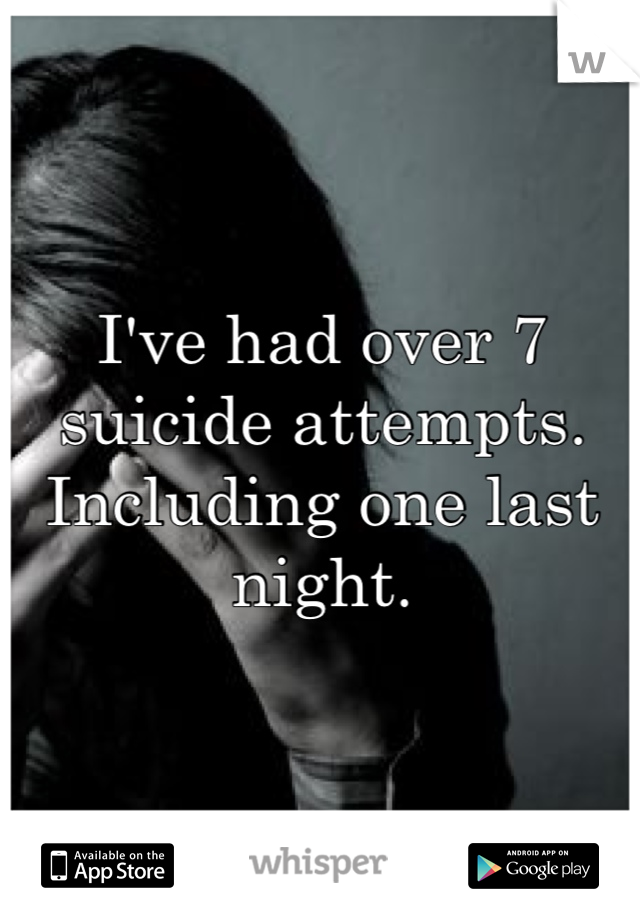I've had over 7 suicide attempts. Including one last night.