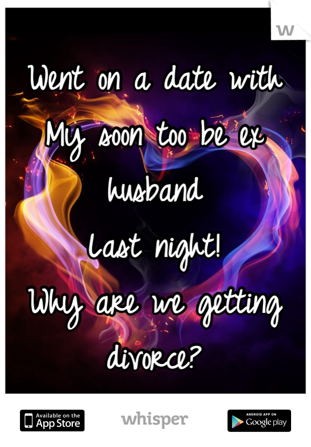 Went on a date with My soon too be ex husband  Last night! Why are we getting divorce?