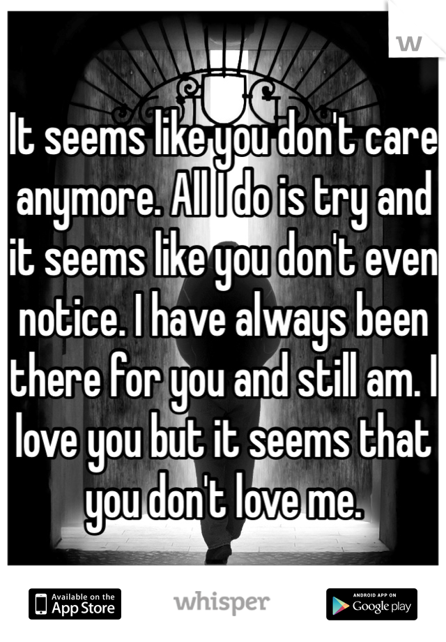 It seems like you don't care anymore. All I do is try and it seems like you don't even notice. I have always been there for you and still am. I love you but it seems that you don't love me.