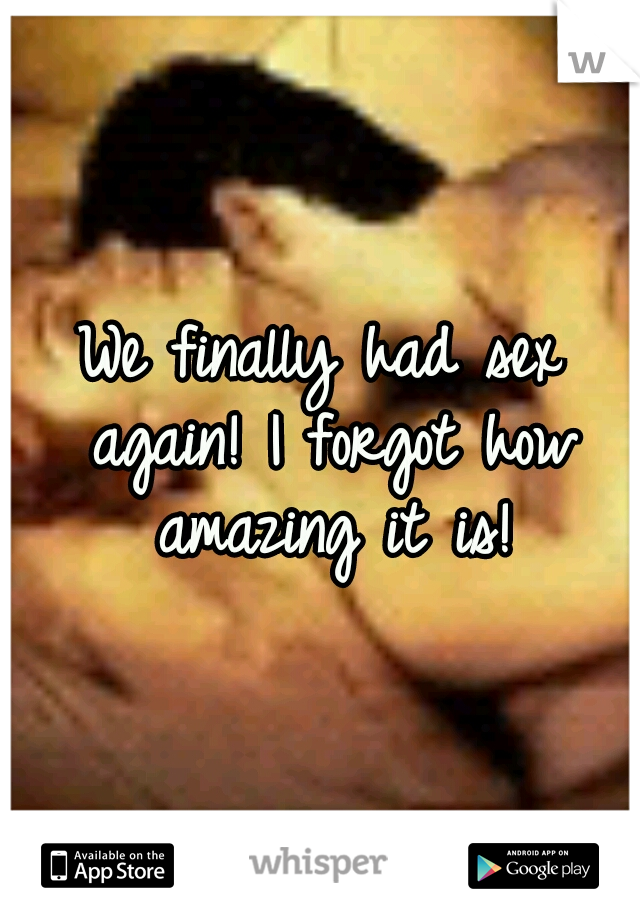 We finally had sex again! I forgot how amazing it is!