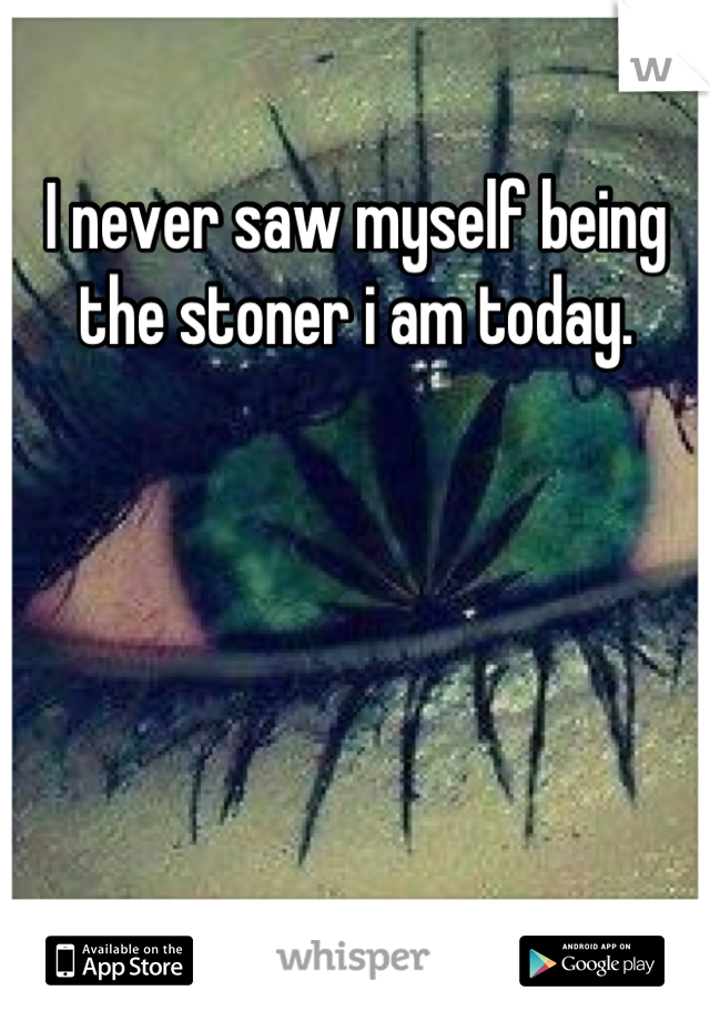 I never saw myself being the stoner i am today.