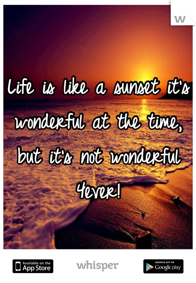 Life is like a sunset it's wonderful at the time, but it's not wonderful 4ever!