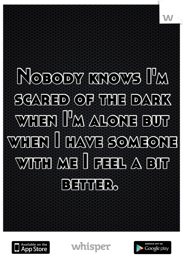 Nobody knows I'm scared of the dark when I'm alone but when I have someone with me I feel a bit better.