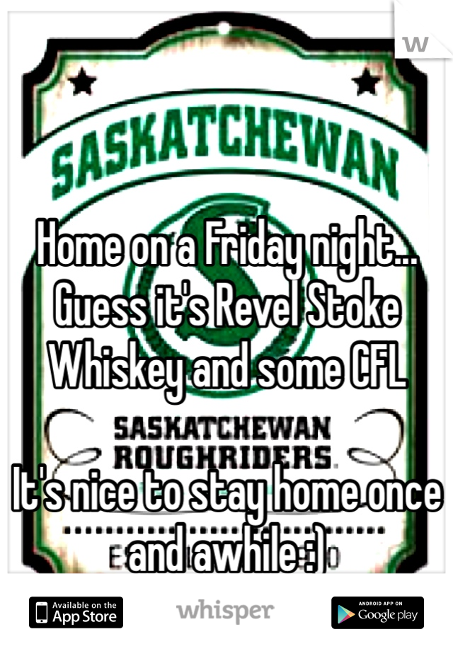 Home on a Friday night... Guess it's Revel Stoke Whiskey and some CFL  It's nice to stay home once and awhile :) Go Riders Go!!