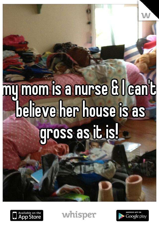 my mom is a nurse & I can't believe her house is as gross as it is!
