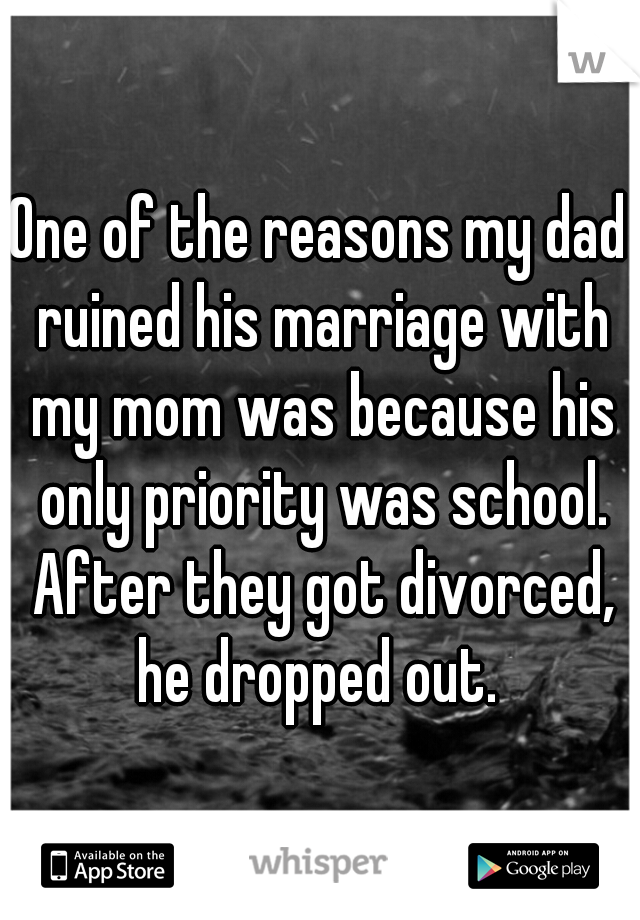 One of the reasons my dad ruined his marriage with my mom was because his only priority was school. After they got divorced, he dropped out.