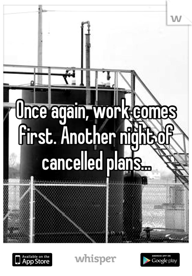 Once again, work comes first. Another night of cancelled plans...