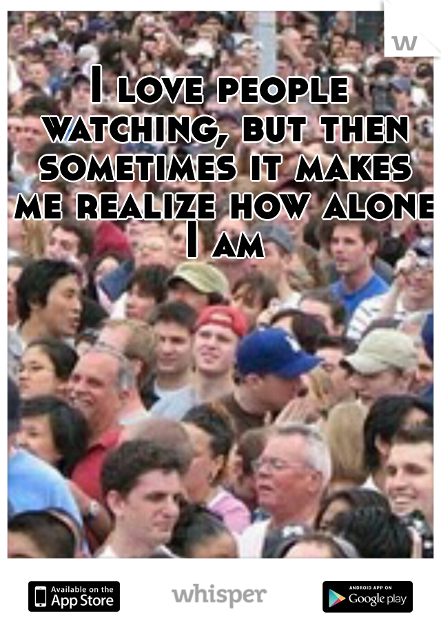 I love people watching, but then sometimes it makes me realize how alone I am