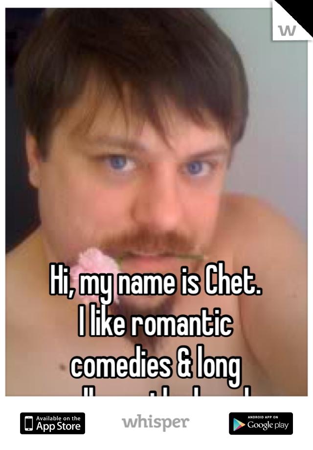 Hi, my name is Chet. I like romantic comedies & long walks on the beach.
