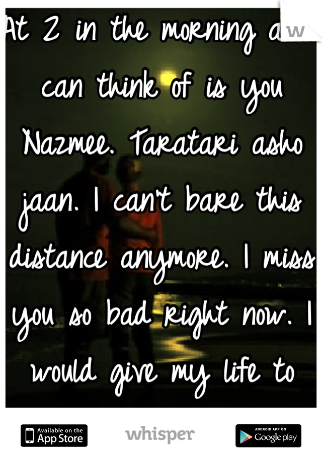 At 2 in the morning all i can think of is you Nazmee. Taratari asho jaan. I can't bare this distance anymore. I miss you so bad right now. I would give my life to just get a chance see you for a second