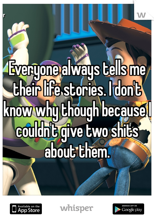Everyone always tells me their life stories. I don't know why though because I couldn't give two shits about them.
