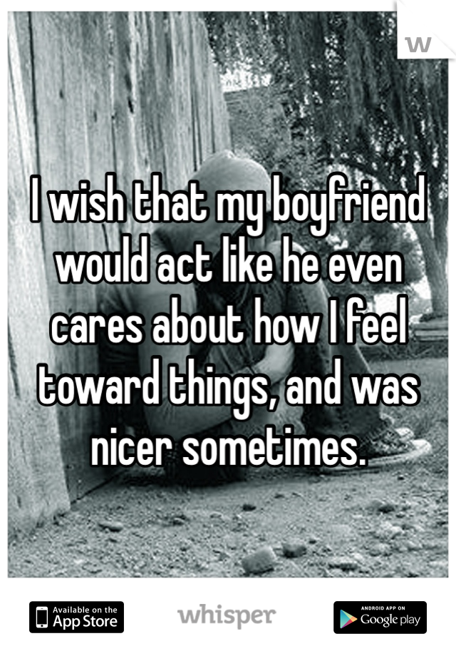 I wish that my boyfriend would act like he even cares about how I feel toward things, and was nicer sometimes.